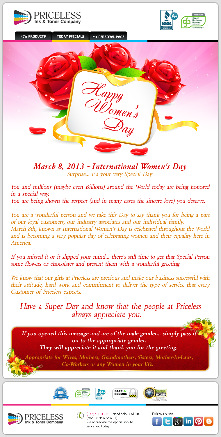 March 8, 2013 - International Women's Day Surprise... it's your very Special Day. You and millions (maybe even Billions) around the World today are being honored in a special way. You are being shown the respect (and in many cases the sincere love) you deserve. You are a wonderful person and we take this Day to say thank you for being a part of our loyal customers, our industry associates and our individual family. March 8th, known as International Women's Day is celebrated throughout the World and is becoming a very popular day of celebrating women and their equality  here in America. If you missed it or it slipped your mind... there's still time to get that Special Person some flowers or chocolates and present them with a wonderful greeting. We know that our girls at Priceless are precious and make our business successful with their attitude, hard work and commitment to deliver the type of service that every Customer of Priceless expects. Have a Super Day and know that the people at Priceless always appreciate you. If you opened this message and are of the male gender... simply pass it on to the appropriate gender. They will appreciate it and thank you for the greeting. Appropriate for Wives, Mothers, Grandmothers, Sisters, Mother-in Laws, Co-Workers or any Women in your life.