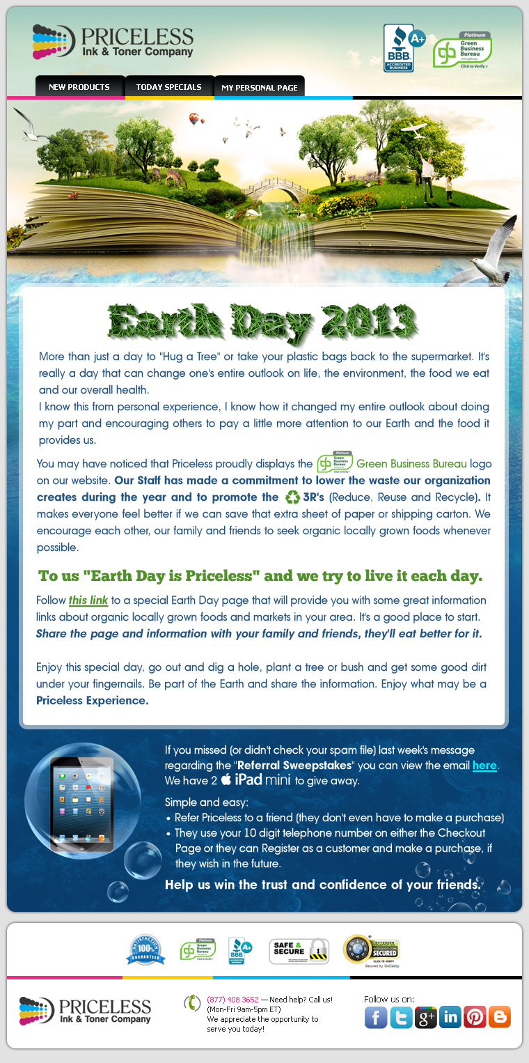 Earth Day 2013. More than just a day to Hug a Tree or take your plastic bags back to the supermarket. It's really a day that can change one's entire outlook on life, the environment, the food we eat and our overall health. I know this from personal experience, I know how it changed my entire outlook about doing my part and encouraging others to pay a little more attention to our Earth and the food it provides us. You may have noticed that Priceless proudly displays the Green Business Bureau logo on our website. Our Staff has made a commitment to lower the waste our organization creates during the year and to promote the 3R's (Reduce, Reuse and Recycle). It makes everyone feel better if we can save that extra sheet of paper or shipping carton. We encourage each other, our family and friends to seek organic locally grown foods whenever possible. To us Earth Day is Priceless and we try to live it each day. Follow the link to a special Earth Day page that will provide you with some great information, links about organic locally grown foods and markets in your area. It's a good place to start. Share the page and information with your family and friends, they'll eat better for it. Enjoy this special day, go out and dig a hole, plant a tree or bush and get some good dirt under your finger nails. Be part of the Earth and share the information. Enjoy what may be a Priceless Experience.