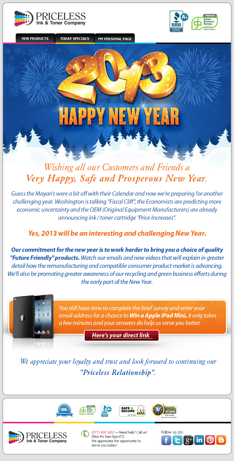 Wishing all our Customers and Friends a Very Happy, Safe and Prosperous New Year. Guess the Mayan's were a bit off with their Calendar and now we're preparing for another challenging year. Washington is talking Fiscal Cliff the Economists are predicting more economic uncertainty and the OEM (Original Equipment Manufacturers) are already announcing ink / toner cartridge Price Increases. Yes, 2013 will be an interesting and challenging New Year. Our commitment for the new year is to work harder to bring you a choice of quality Future Friendly products. Watch our emails and new videos that will explain in greater detail how the remanufacturing and compatible consumer product market is advancing. We'll also be promoting greater awareness of our recycling and green business efforts during the early part of the New Year. Quick reminder! You still have time to complete the brief survey and enter your email address for a chance to Win a Apple iPad Mini, it only takes a few minutes and your answers do help us serve you better. We appreciate your loyalty and trust and look forward to continuing our Priceless Relationship.