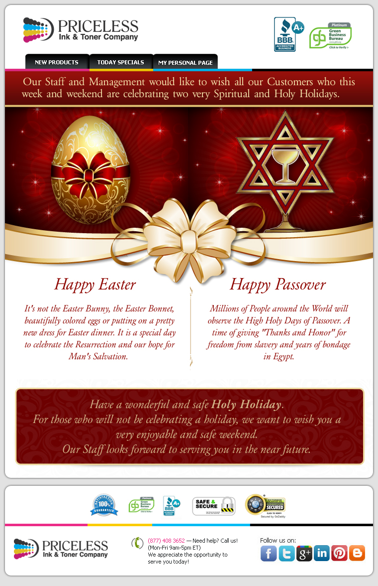 Our Staff and Management would like to wish all our Customers who this week and weekend are celebrating two very Spiritual and Holy Holidays. Happy Easter! It's not the Easter Bunny, the Easter Bonnet, beautifully colored eggs or putting on a pretty new dress for Easter dinner. It is a special day to celebrate the Resurrection and our hope for Man's Salvation. Happy Passover! Millions of People around the World will observe the High Holy Days of Passover. A time of giving Thanks and Honor for freedom from slavery and years of bondage in Egypt. Have a wonderful and safe Holy Holiday.For those who will not be celebrating a holiday, we want to wish you a very enjoyable and safe weekend. Our Staff looks forward to serving you in the near future.