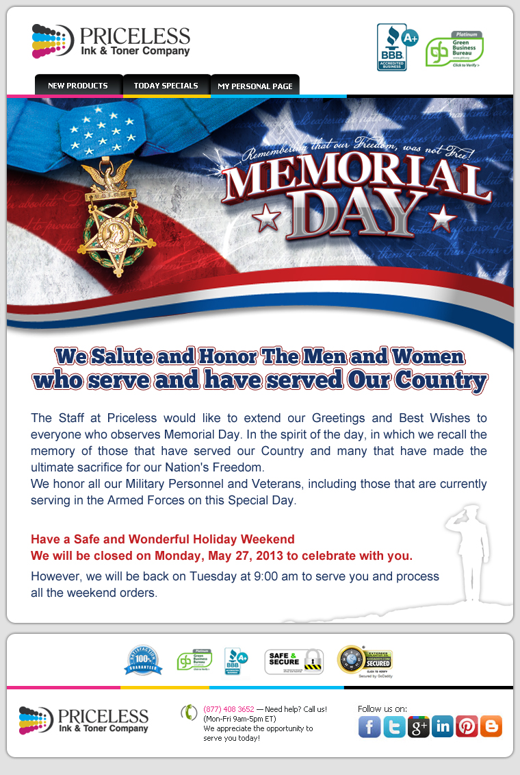 We Salute and Honor The Men and Women who serve and have served Our Country. The Staff at Priceless would like to extend our Greetings and Best Wishes to everyone who observes Memorial Day. In the spirit of the day, in which we recall the memory of those that have served our Country and many that have made the ultimate sacrifice for our Nation's Freedom. We honor all our Military Personnel and Veterans, including those that are currently serving in the Armed Forces on this Special Day. Have a Safe and Wonderful Holiday Weekend. We will be closed on Monday, May 27, 2013 to celebrate with you. However, we will be back on Tuesday at 9:00 am to serve you and process all the weekend orders.