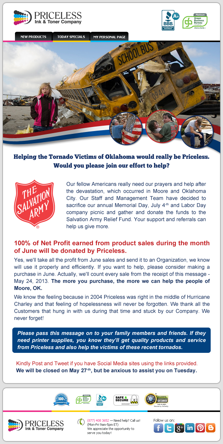 Helping the Tornado Victims of Oklahoma would really be Priceless. Would you please join our effort to help? Our fellow Americans really need our prayers and help after the devastation, which occurred in Moore and Oklahoma City. Our Staff and Management Team have decided to sacrifice our annual Memorial Day, July 4-th and Labor Day company picnic and gather and donate the funds to the Salvation Army Relief Fund. Your support and referrals can help us give more. 100% of Net Profit earned from product sales during the month of June will be donated by Priceless. Yes, we'll take all the profit from June sales and send it to an Organization, we know will use it properly and efficiently. If you want to help, please consider making a purchase in June. Actually, we'll count every sale from the receipt of this message -  May 24, 2013. The more you purchase, the more we can help the people of Moore, OK. We know the feeling because in 2004 Priceless was right in the middle of Hurricane Charley and that feeling of hopelessness will never be forgotten. We thank all the Customers that hung in with us during that time and stuck by our Company. We never forget! Please pass this message on to your family members and friends. If they need printer supplies, you know they'll get quality products and service from Priceless and also help the victims of these recent tornados. Kindly Post and Tweet if you have Social Media sites using the links provided. We will be closed on May 27-th, but be anxious to assist you on Tuesday.