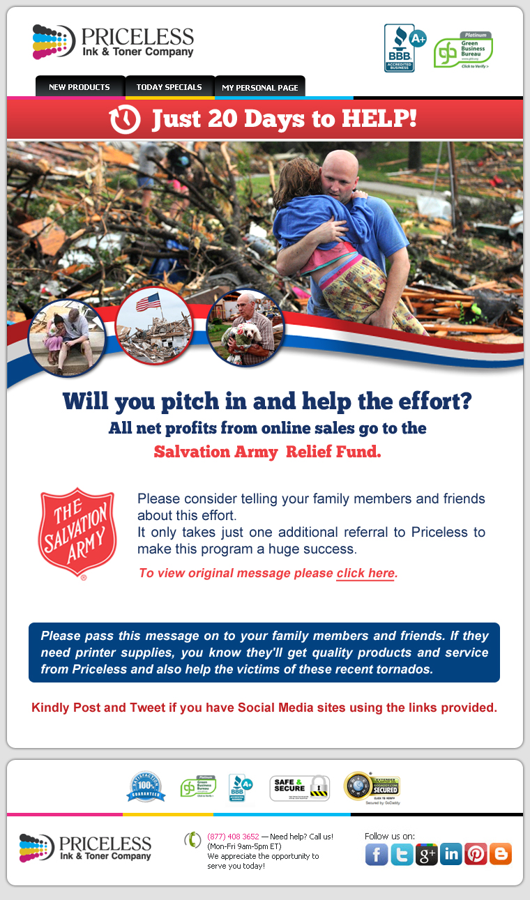 Just 20 Days to HELP! Will you pitch in and help the effort? All net profits from online sales go to the Salvation Army  Relief Fund. Please consider telling your family members and friends about this effort. It only takes just one additional referral to Priceless to make this program a huge success. Please pass this message on to your family members and friends. If they need printer supplies, you know they'll get quality products and service from Priceless and also help the victims of these recent tornados. Kindly Post and Tweet if you have Social Media sites using the links provided.