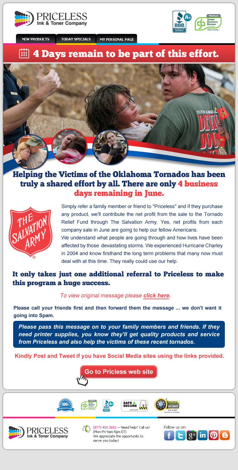 "4 Days remain to be part of this effort. Helping the Victims of the Oklahoma Tornados has been truly a shared effort by all. There are only 4 business days remaining in June. Simply refer a family member or friend to ""Priceless"" and if they purchase any product, we'll contribute the net profit from the sale to the Tornado Relief Fund through The Salvation Army. Yes, net profits from each company sale in June are going to help our fellow Americans. We understand what people are going through and how lives have been affected by those  devastating storms. We experienced Hurricane Charley in 2004 and know firsthand the long term problems that many now must deal with at this time. They really could use our help. It only takes just one additional referral to Priceless to make this program a huge success. Please call your friends first and then forward them the message... we don't want it going into Spam. Please pass this message on to your family members and friends. If they need printer supplies, you know they'll get quality products and service from Priceless and also help the victims of these recent tornados."