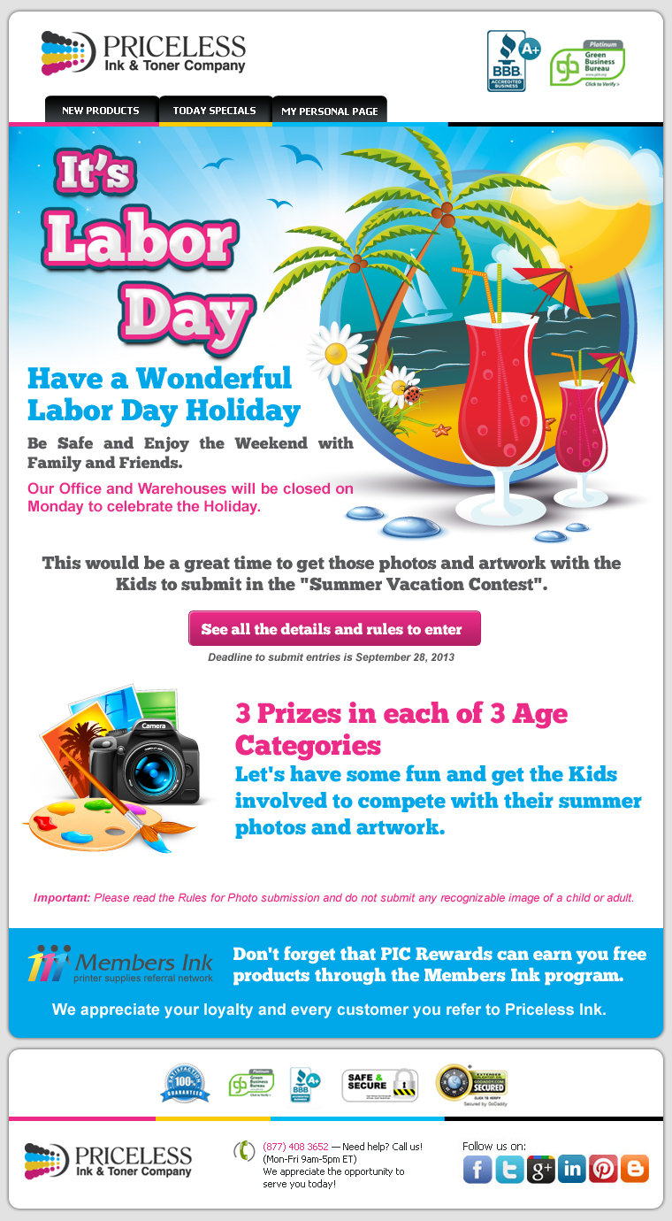 "It's Labor Day. Have a Wonderful Labor Day Holiday. Be Safe and Enjoy the Weekend with Family and Friends. Our Office and Warehouses will be closed on Monday to celebrate the Holiday. This would be a great time to get those photos and artwork with the Kids to submit in the ""Summer Vacation Contest"". 3 Prizes in each of 3 Age Categories. Let's have some fun and get the Kids involved to compete with their summer photos and artwork. Important: Please read the Rules for Photo submission and do not submit any recognizable image of a child or adult. Don't forget that PIC Rewards can earn you free products through the Members Ink program. We appreciate your loyalty and every customer you refer to Priceless Ink."