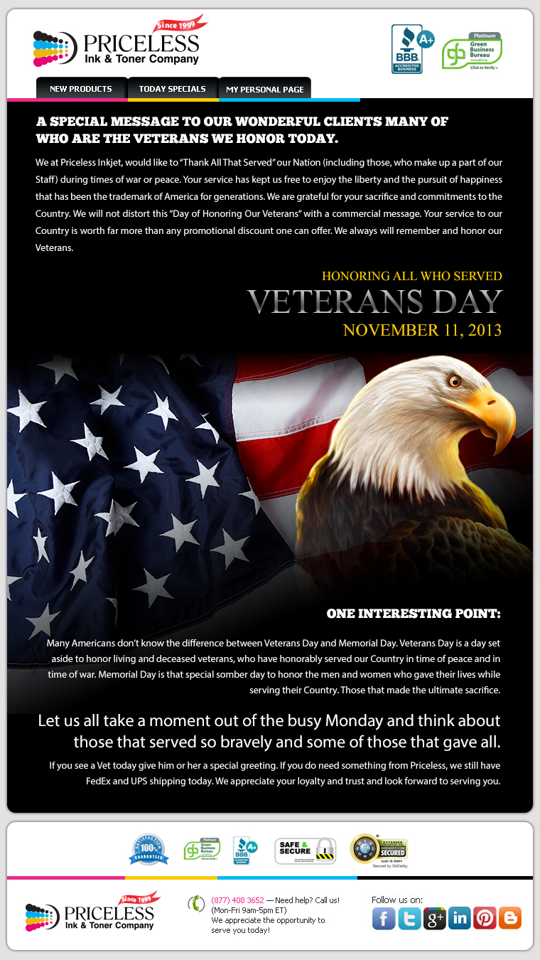 "A SPECIAL MESSAGE TO OUR WONDERFUL CLIENTS MANY OF WHO ARE THE VETERANS WE HONOR TODAY. We at Priceless Inkjet, would like to ""Thank All That Served"" our Nation (including those, who make up a part of our Staff) during times of war or peace. Your service has kept us free to enjoy the liberty and the pursuit of happiness that has been the trademark of America for generations. We are grateful for your sacrifice and commitments to the Country. We will not distort this ""Day of Honoring Our Veterans"" with a commercial message. Your service to our Country is worth far more than any promotional discount one can offer. We always will remember and honor our Veterans. HONORING ALL WHO SERVED. VETERANS DAY. NOVEMBER 11, 2013. One interesting point: Many Americans don't know the difference between Veterans Day and Memorial Day. Veterans Day is a day set aside to honor living and deceased veterans, who have honorably served our Country in time of peace and in time of war. Memorial Day is that special somber day to honor the men and women who gave their lives while serving their Country. Those that made the ultimate sacrifice. Let us all take a moment out of the busy Monday and think about those that served so bravely and some of those that gave all. If you see a Vet today give him or her a special greeting. If you do need something from Priceless, we still have FedEx and UPS shipping today. We appreciate your loyalty and trust and look forward to serving you."