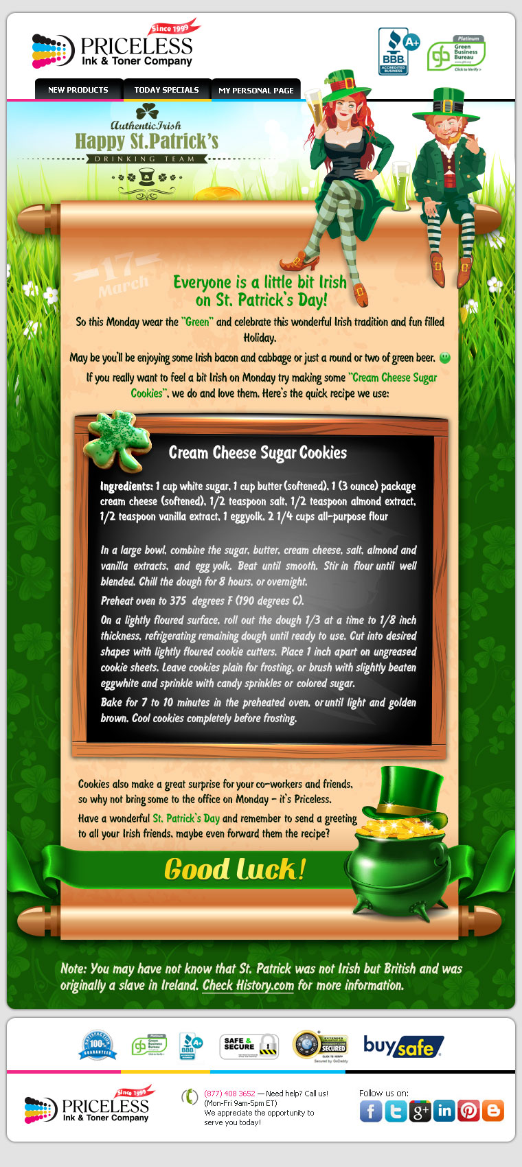 Everyone is a little bit Irish on St.Patrick's Day! So this Monday wear the Green and celebrate this wonderful Irish tradition and fun filled Holiday. May be you'll be enjoying some Irish bacon and cabbage or just a round or two of green beer. If you really want to feel a bit Irish on Monday try making some Cream Cheese Sugar Cookies, we do and love them. Cookies also make a great surprise for your co-workers and friends, so why not bring some to the office on Monday - it's Priceless. Have a wonderful St. Patrick's Day and remember to send a greeting to all your Irish friends, maybe even forward them the recipe?