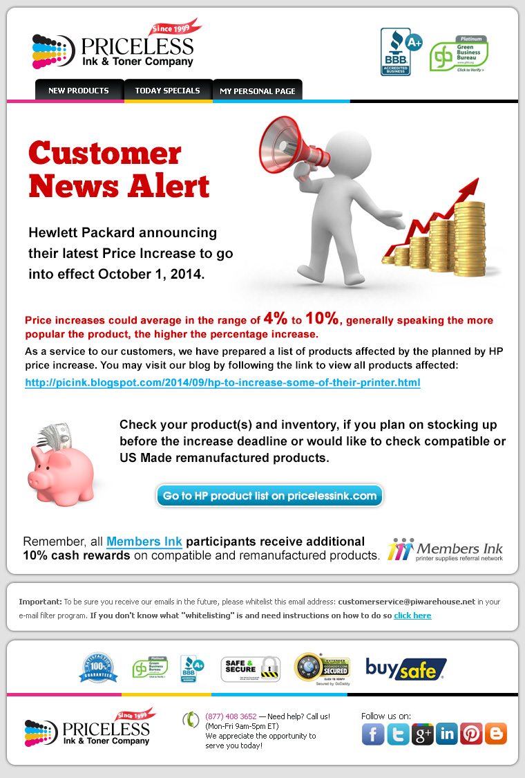 Customer News Alert! Hewlett Packard announcing their latest Price Increase to go into effect October 1, 2014. Price icreases could average in the range of 4% to 10%, generally speaking the more popular the product, the higher the percentage increase. As a service to our customers, we have prepared a list of products affected by the planned by HP price increase. Check your product(s) and inventory, if you plan on stocking up before the increase deadline or would like to check compatible or US Made remanufactured products. Remember, all Members Ink participants receive additional 10% cash rewards on compatible and remanufactured products.
