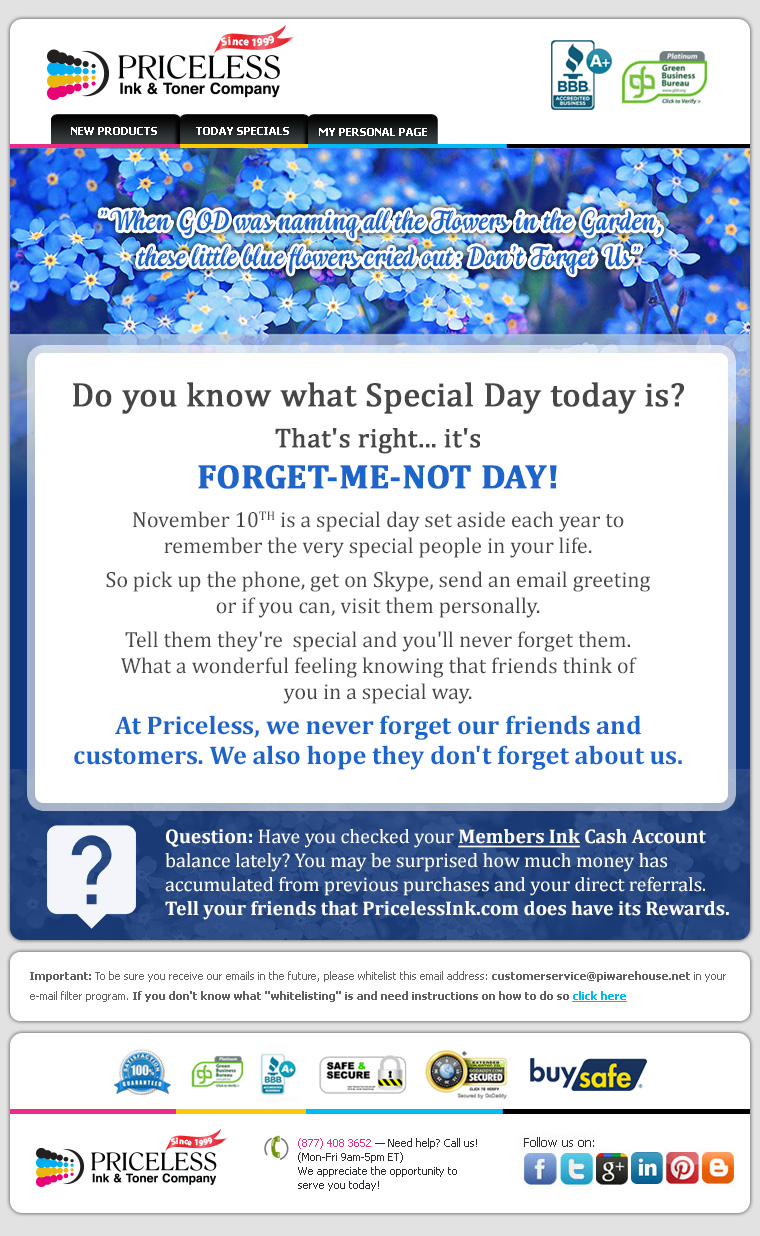 Do you know what Special Day today is? That's right... it's FORGET-ME-NOT DAY! November 10TH is a special day set aside each year to remember the very special people in your life. So pick up the phone, get on Skype, send an email greeting or if you can, visit them personally. Tell them they're  special and you'll never forget them. What a wonderful feeling knowing that friends think of you in a special way. At Priceless, we never forget our friends and customers. We also hope they don't forget about us. Question: Have you checked your Members Ink Cash Account balance lately? You may be surprised how much money has accumulated from previous purchases and your direct referrals. Tell your friends that PricelessInk.com does have its Rewards.