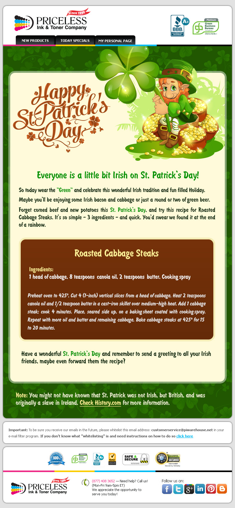 "Everyone is a little bit Irish on St. Patrick's Day! So today wear the ""Green"" and celebrate this wonderful Irish tradition and fun filled Holiday. Maybe you'll be enjoying some Irish bacon and cabbage or just a round or two of green beer. Forget corned beef and new potatoes this St. Patrick's Day, and try this recipe for Roasted Cabbage Steaks. It's so simple - 3 ingredients - and quick. You'd swear we found it at the end of a rainbow. Roasted Cabbage Steaks. Ingredients: 1 head of cabbage, 8 teaspoons canola oil, 2 teaspoons butter, Cooking spray. Preheat oven to 425 degrees. Cut 4 (1-inch) vertical slices from a head of cabbage. Heat 2 teaspoons canola oil and 1/2 teaspoon butter in a cast-iron skillet over medium-high heat. Add 1 cabbage steak; cook 4 minutes. Place, seared side up, on a baking sheet coated with cooking spray. Repeat with more oil and butter and remaining cabbage. Bake cabbage steaks at 425 degrees for 15 to 20 minutes. Have a wonderful St. Patrick's Day and remember to send a greeting  to all your  Irish friends, maybe even forward them the recipe?"