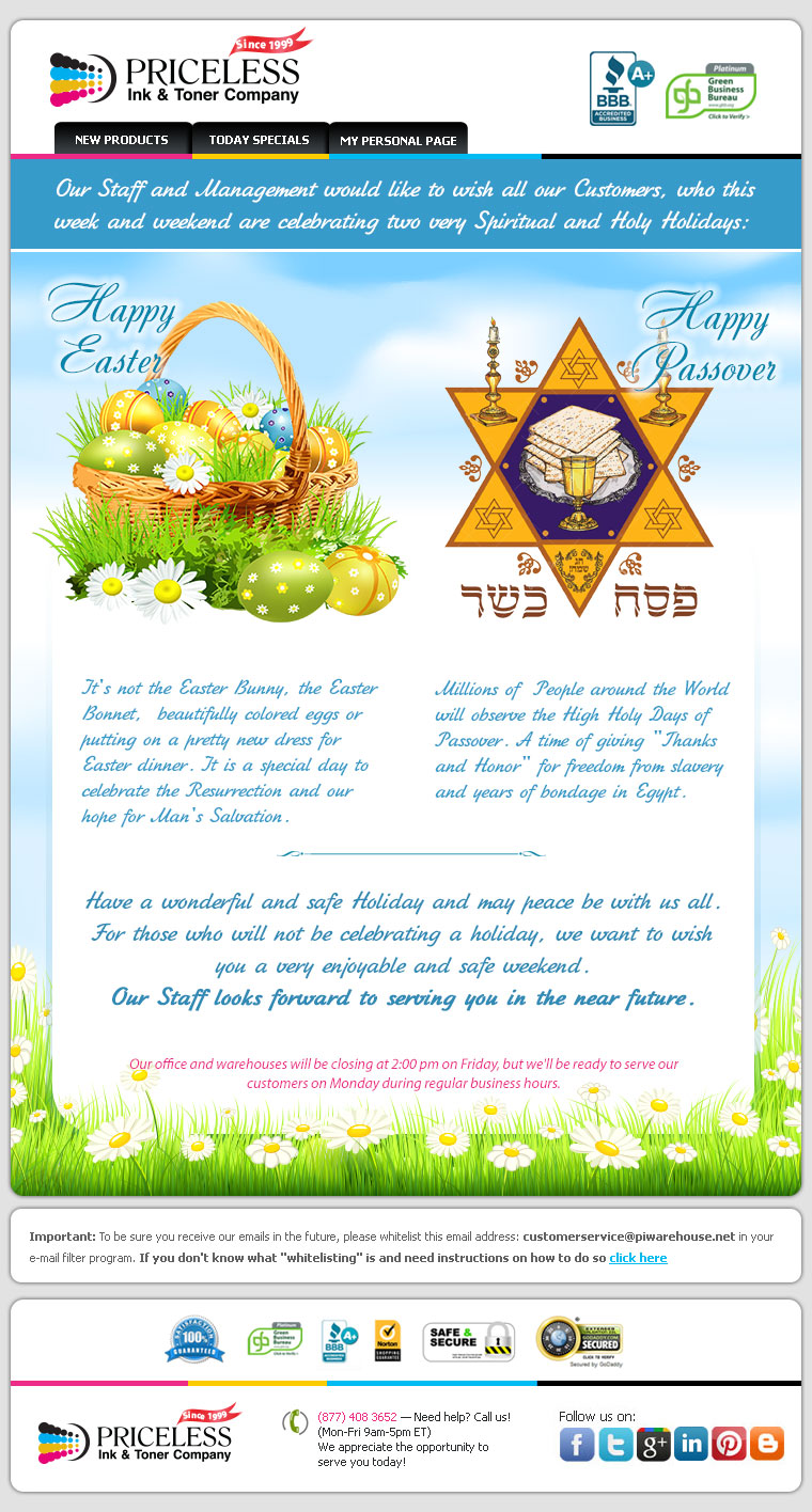 "Our staff and management would like to wish all our customers, who this week and weekend are celebrating two very special holidays. Happy Easter , it's not the Easter bunny, the Easter bonnet, beautifully colored eggs or putting a pretty new dress for Easter dinner, It's a special day to celebrate the Resurrection and our hope for man's salvation. Happy Passover. Millions of people around the World will observe the High Holy Days of Passover. A time of giving ""Thanks and Honor"" for freedom from slavery and years of bondage in Egypt. Have a wonderful and safe Holiday and may peace be with us all. For those who will not be celebrating a holiday, we want to wish you a very enjoyable and safe weekend. Our staff looks forward to serving you in the near future."