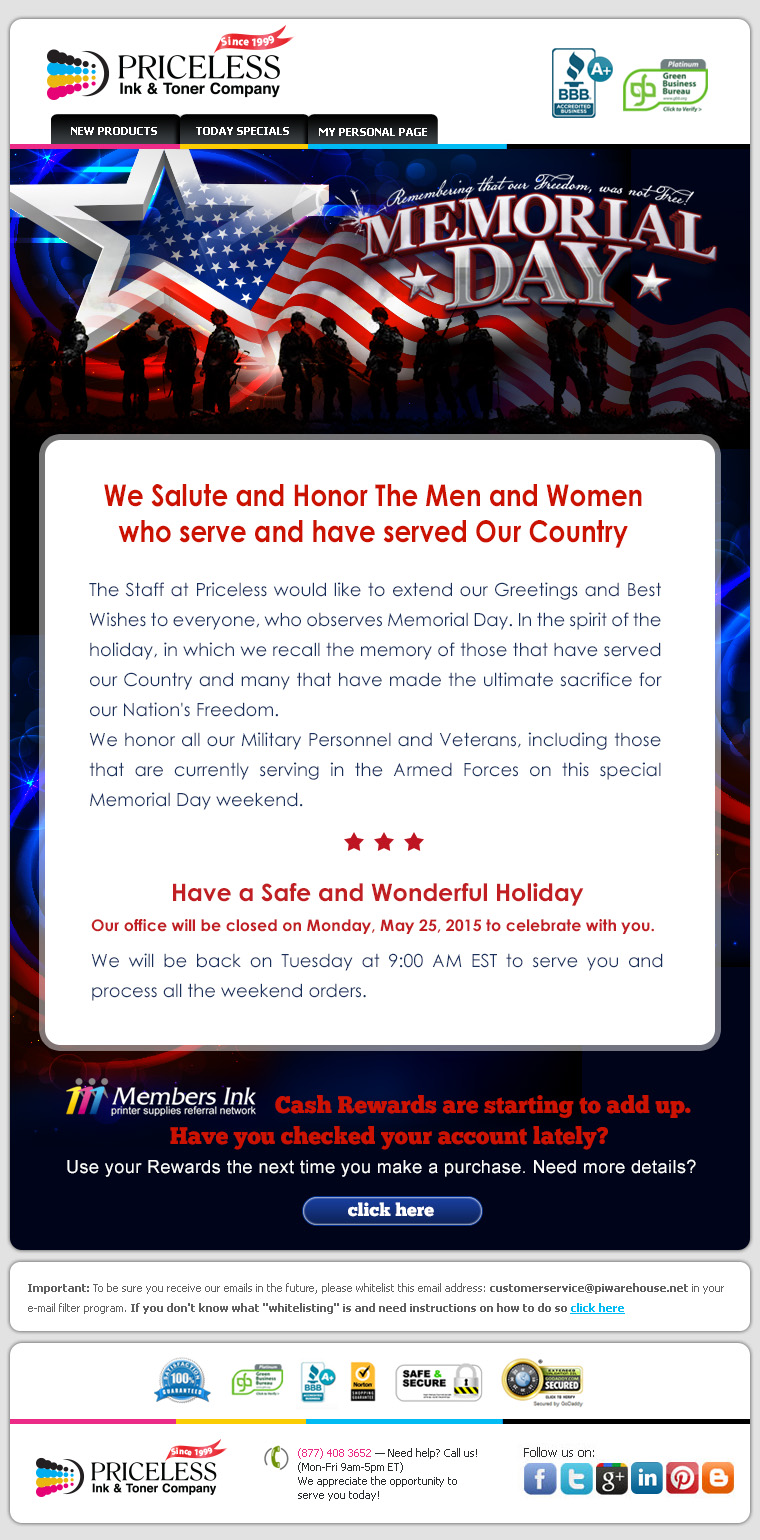 We Salute and Honor The Men and Women who serve and have served Our Country. The Staff at Priceless would like to extend our Greetings and Best Wishes to everyone, who observes Memorial Day. In the spirit of the holiday, in which we recall the memory of those that have served our Country and many that have made the ultimate sacrifice for our Nation's Freedom. We honor all our Military Personnel and Veterans, including those that are currently serving in the Armed Forces on this special Memorial Day weekend. Have a Safe and Wonderful Holiday! Our office will be closed on Monday, May 25, 2015 to celebrate with you. We will be back on Tuesday at 9:00 AM EST to serve you and process all the weekend orders.