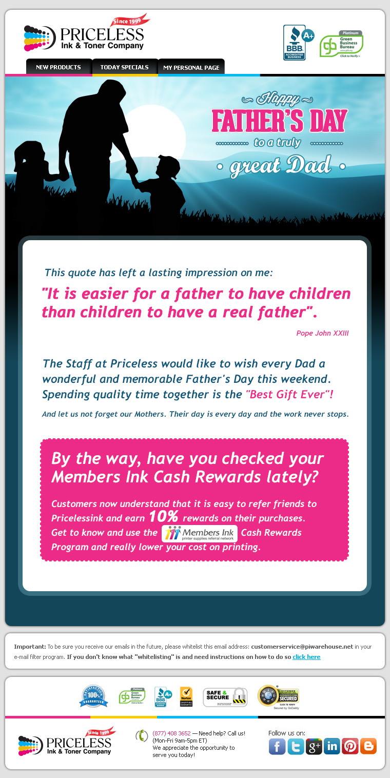 "Happy Father's Day! The Staff at Priceless would like to wish every Dad a wonderful and memorable Father's Day this weekend. Spending quality time together is the ""Best Gift Ever""! And let us not forget our Mothers. Their day is every day and the work never stops. By the way, have you checked your Members Ink Cash Rewards lately? Customers now understand that it is easy to refer friends to Pricelessink and earn 10% rewards on their purchases. Get to know and use the Members Ink Cash Rewards Program and really lower your cost on printing."