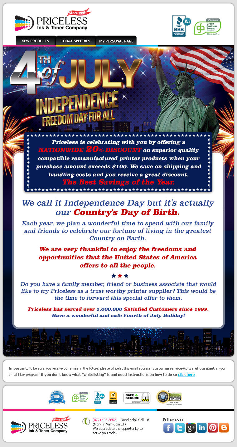 Priceless is celebrating with you by offering a Nationwide 20% Discount on superior quality compatible remanufactured printer products when your purchase amount exceeds $100. We save on our shipping cost and you receive a great discount. The Biggest Discount of the Year. We call it Independence Day but it's actually our Country's Day of Birth. Each year we plan a wonderful time to spend with our family and friends to celebrate our fortune of living in the greatest Country on Earth. We are very thankful to enjoy the freedoms and opportunities that the United States of America offers to all the people. Do you have a family member, friend or business associate that would like to try Priceless as a trust worthy printer supplier? This would be the time to forward this special offer to them. Priceless has served over 1,000,000 Satisfied Customers since 1999. We enjoy serving our wonderful and loyal customers throughout the USA.